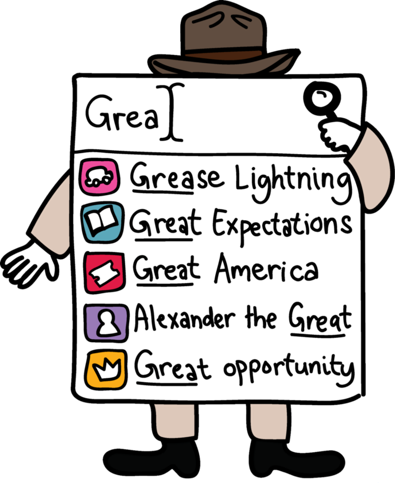 "An illustration of an autocorrect typeahead function including icons. In this illustration the user has typed in word ""Grea"" and the suggestions are ""Grease Lightning"" with an icon of a car, ""Great Expectations"" with an icon of a book, ""Great America"" with an icon of a ticket stub, ""Alexander the Great"" with the icon of a person, and ""Great opportunity"" with the icon of a crown."